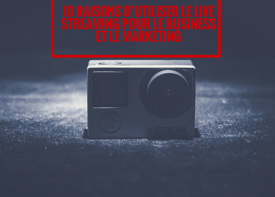 10 raisons d'utiliser le live streaming pour le business et le marketing